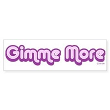 Gimme More Bumper Bumper Sticker