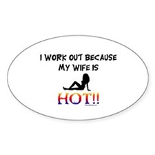 I WORK OUT BECAUSE MY WIFE IS HOT!! Oval Decal