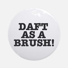 DAFT AS A BRUSH Round Ornament