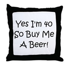 Yes, Im 40 So Buy Me A Beer! Throw Pillow