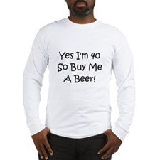 Yes, Im 40 So Buy Me A Beer! Long Sleeve T-Shirt