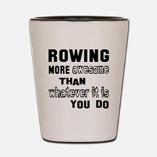 Rowing more awesome than whatever it is Shot Glass
