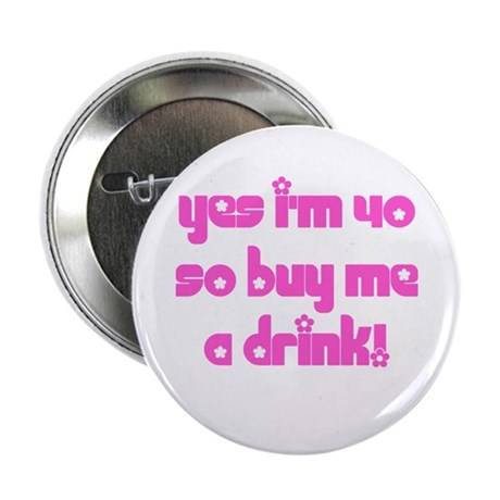 """Yes I'm 40 So Buy Me A Drink! 2.25"""" Button"""