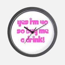 Yes I'm 40 So Buy Me A Drink! Wall Clock