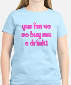 Yes I'm 40 So Buy Me A Drink! T-Shirt