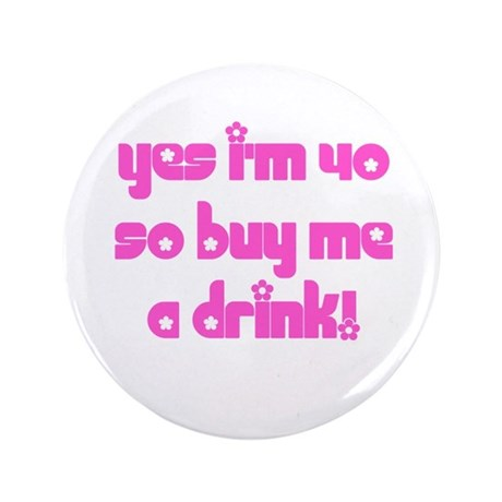 """Yes I'm 40 So Buy Me A Drink! 3.5"""" Button"""