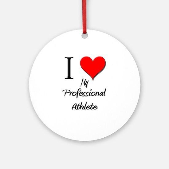 I Love My Professional Athlete Ornament (Round)