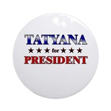 TATYANA for president Ornament (Round)