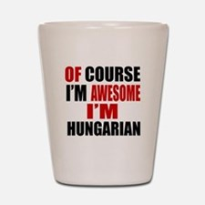 Of Course I Am Hungarian Shot Glass