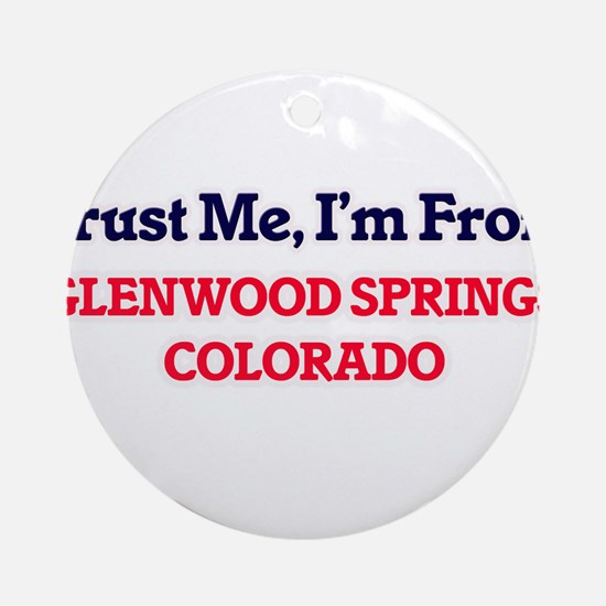 Trust Me, I'm from Glenwood Springs Round Ornament