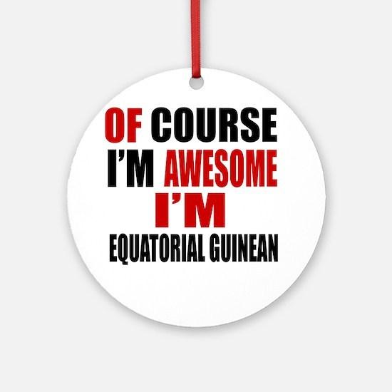 Of Course I Am Equatorial Guinean Round Ornament