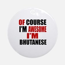 Of Course I Am Bhutanese Round Ornament
