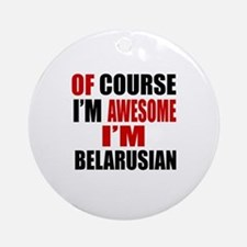Of Course I Am Belarusian Round Ornament
