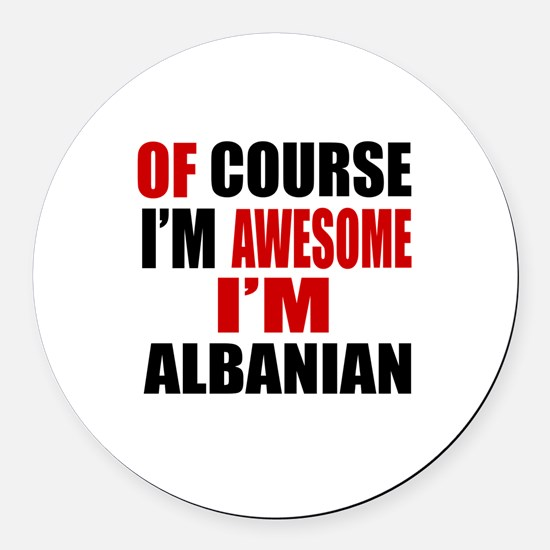 Of Course I Am Albanian Round Car Magnet