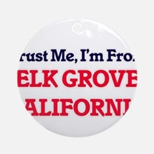 Trust Me, I'm from Elk Grove Califo Round Ornament