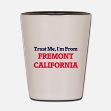 Trust Me, I'm from Fremont California Shot Glass