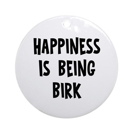 Happiness is being Birk Ornament (Round)