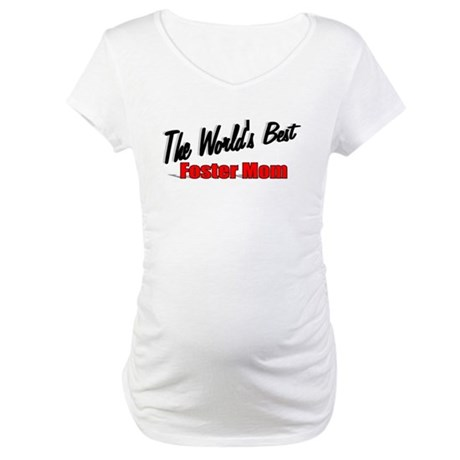 """""""The World's Best Foster Mom"""" Maternity T-Shirt"""