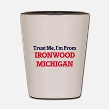 Trust Me, I'm from Ironwood Michigan Shot Glass