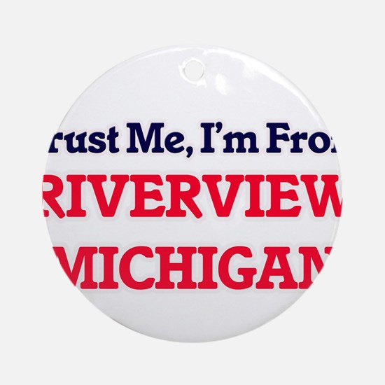 Trust Me, I'm from Riverview Michig Round Ornament