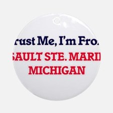 Trust Me, I'm from Sault Ste. Marie Round Ornament