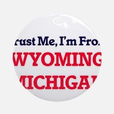 Trust Me, I'm from Wyoming Michigan Round Ornament