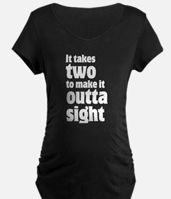 It takes two to make it outta sight Maternity T-Sh