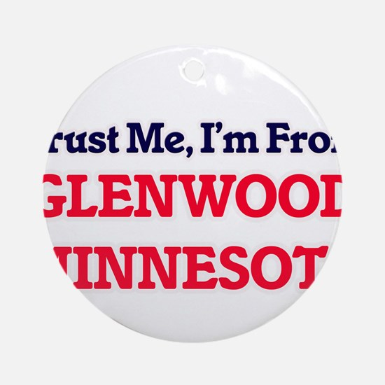 Trust Me, I'm from Glenwood Minneso Round Ornament