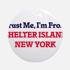 Trust Me, I'm from Shelter Island N Round Ornament