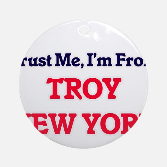 Trust Me, I'm from Troy New York Round Ornament