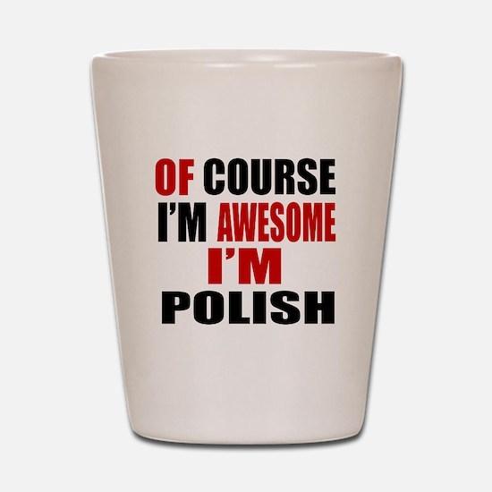 Of Course I Am Polish Shot Glass