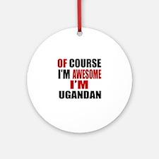 Of Course I Am Ugandan Round Ornament
