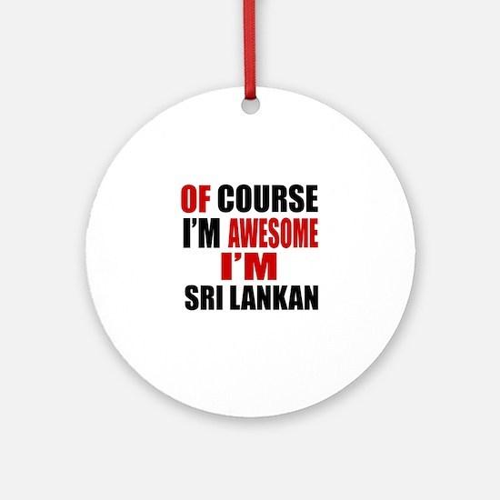 Of Course I Am Sri Lankan Round Ornament