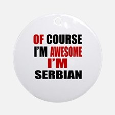 Of Course I Am Serbian Round Ornament