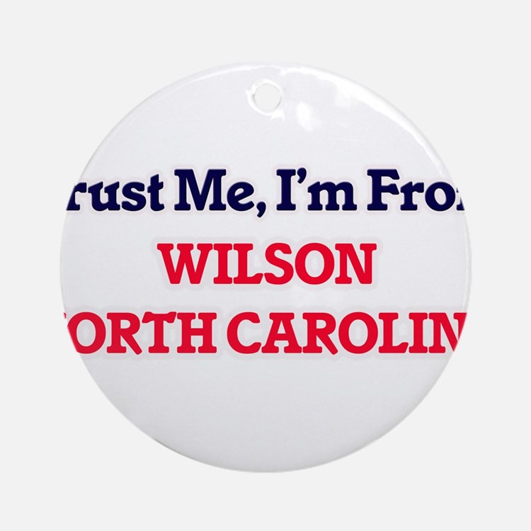 Trust Me, I'm from Wilson North Car Round Ornament