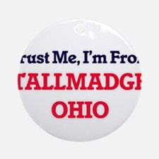 Trust Me, I'm from Tallmadge Ohio Round Ornament