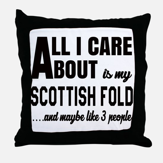 All I care about is my Scottish Fold Throw Pillow