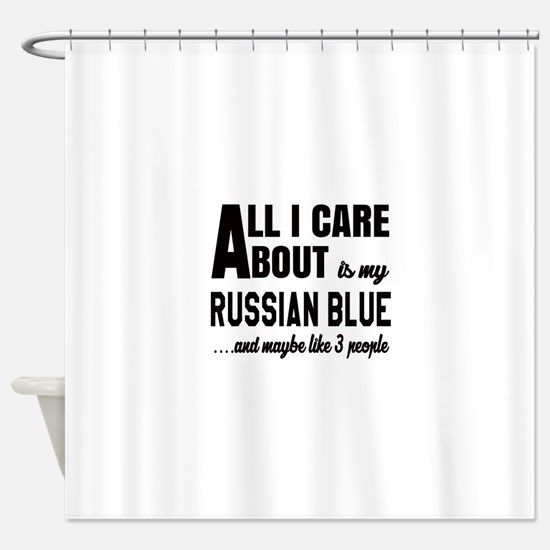 All I care about is my Russian Blue Shower Curtain