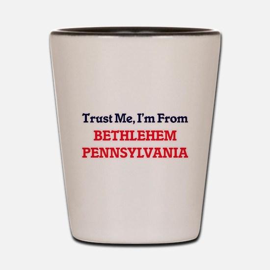 Trust Me, I'm from Bethlehem Pennsylvan Shot Glass