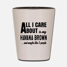 All I care about is my Havana Brown Shot Glass