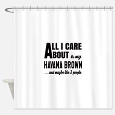 All I care about is my Havana Brown Shower Curtain