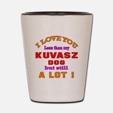 I love you less than my Kuvasz Dog Shot Glass