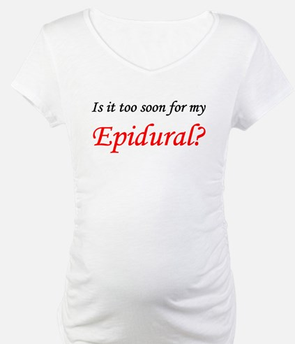 IS IT TOO SOON FOR MY EPIDURAL.png Shirt