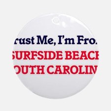 Trust Me, I'm from Surfside Beach S Round Ornament