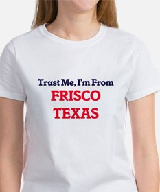 Trust Me, I'm from Frisco Texas T-Shirt