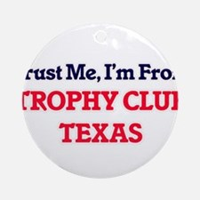 Trust Me, I'm from Trophy Club Texa Round Ornament