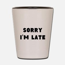 Sorry Im Late Shot Glass