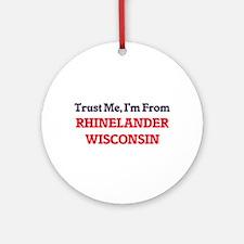 Trust Me, I'm from Rhinelander Wisc Round Ornament