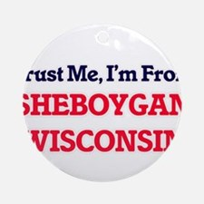 Trust Me, I'm from Sheboygan Wiscon Round Ornament