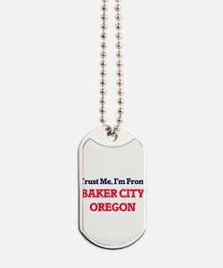 Trust Me, I'm from Baker City Oregon Dog Tags